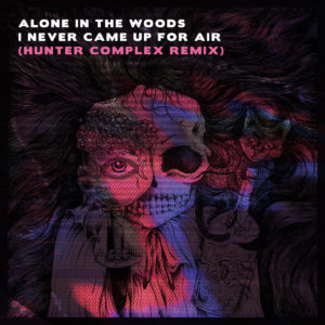 single: alone in the woods - i never came up for air (hunter complex remix)